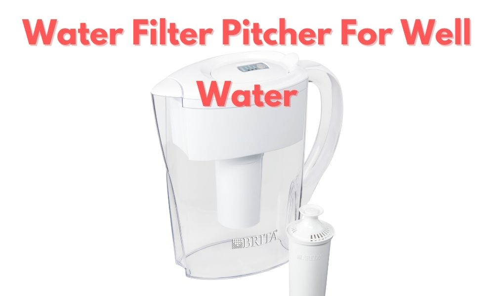 Water Filter Pitcher For Well Water